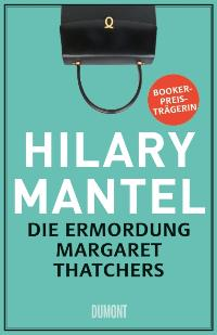 Die Ermordung Margaret Thatchers. Von Hilary Mantel