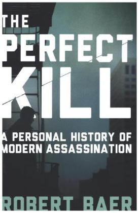 The Perfect Kill. A Personal History of Modern-Day Assassination. Von Robert Baer