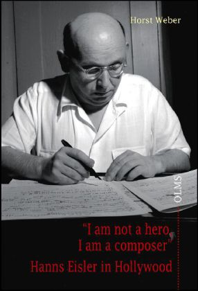 """I am not a hero, I am a composer"" Hanns Eisler in Hollywood"
